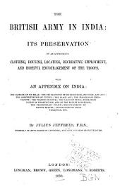 The British Army in India: Its Preservation by an Appropriate Clothing, Housing, Locating, Recreative Employment, and Hopeful Encouragement of the Troops. With an Appendix on India: the Climate of Its Hills; the Development of Its Resources, Industry, and Arts; the Administration of Justice; the Black Act; the Progress of Christianity; the Traffic in Opium; the Value of India; Permanent Causes of Disaffection, and of the Recent Rebellion; the Traditionary Policy; Misgovernment by Native Rulers; Annexations of Their Territory, Etc