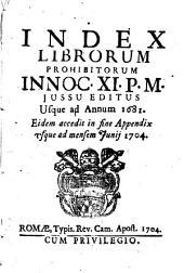 Index librorum prohibitorum Innoc. 11. p.m. jussu editus usque ad annum 1681. Eidem accedit in fine appendix vsque ad mensem Junij 1704
