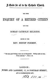 A guide for all to the Catholic Church. Or The inquiry of a retired citizen into the Roman Catholic religion, etc