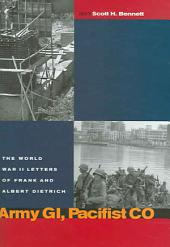 Army GI, Pacifist CO: The World War II Letters of Frank and Albert Dietrich