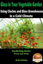 Glass in Your Vegetable Garden: Using Cloches and Glass Greenhouses in a Cold Climate