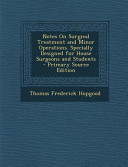 Notes on Surgical Treatment and Minor Operations. Specially Designed for House Surgeons and Students - Primary Source Edition