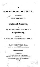 A Treatise on Spherics: Comprising the Elements of Spherical Geometry, and of Plane and Spherical Trigonometry, Together with a Series of Trigonometrical Tables