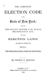 The Complete Election Code of the State of New York: Containing the Ballot Reform Law, Rural Registration Act, and Other Election Laws, as are in Force in 1890, with Notes, Explanations, Forms and Instructions
