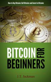 Bitcoin for Beginners: How to Buy Bitcoins, Sell Bitcoins, and Invest in Bitcoins
