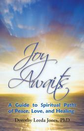 Joy Awaits: A Guide to Spiritual Paths of Peace, Love, and Healing