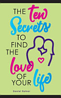 The Ten Secrets To Find The Love Of Your Life  What If I Told You that You Can be Passionately in Love Forever  PDF