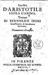 I tre libri d'Aristotile sopra l'anima. Trattato di Bernardo Segni gentil'huomo, & accademico fiorentino