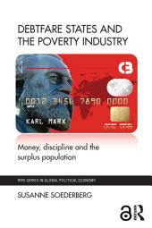 Debtfare States and the Poverty Industry: Money, Discipline and the Surplus Population