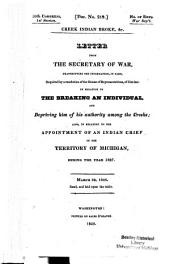 Letter from the Secretary of War, Transmitting the Information, in Part, Required by a Resolution of the House of Representatives, of 21st Inst. in Relation to the Breaking an Individual, and Depriving Him of His Authority Among the Creeks; Also, in Relation to the Appointment of an Indian Chief in the Territory of Michigan, During the Year 1827. March 28, 1828. Read, and Laid Upon the Table