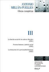 Millán-Puelles. III. Obras completas: La función social de los saberes liberales (1961) ; Persona humana y justicia social (1962) ; La formación de la personalidad humana (1963)