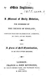 Officia Anglicana; or, a manual of daily devotion, for members of the Church of England, compiled from the Prayers of Bp. Andrewes, Dr. Cosin and Bp. Wilson; with a form of self-examination. Preface signed G. P., i.e. Sir George Prevost