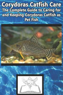 Corydoras Catfish Care  The Complete Guide to Caring for and Keeping Corydoras Catfish as Pet Fish PDF