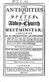 The Antiquities of St Peter's, Or, the Abbey-Church of Westminster:: Containing All the Inscriptions and Epitaphs Upon the Tombs and Grave-stones; ... . In Two Volumes, Volume 1