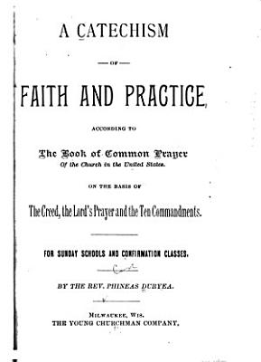 A Catechism of Faith and Practice According to the Book of Common Prayer of the Church in the United States on the Basis of the Creed  the Lord s Prayer and the Ten Commandments     PDF