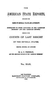 "The American State Reports: Containing the Cases of General Value and Authority Subsequent to Those Contained in the ""American Decisions"" [1760-1869] and the ""American Reports"" [1869-1887] Decided in the Courts of Last Resort of the Several States [1886-1911], Volume 42"