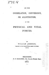 On the Correlation, Conversion, Or Allotropism, of the Physical and Vital Forces
