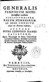 Generalis temporum notio: brevissimè exhibens vicissitudinem rerum humanarum ab orbe condito usque ad aetatem nostram