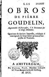 Las Obros de Pierre Goudelin, Augmentados de forço pessos, é le Dicciounari sur la Lengo Moundino (de J. Doujat). Quatriemo & darriero Impressu... (Fragment de Mr. Cazeneuve. Vers de Malard, Boissiere, Lacombe. J. A. D. A. V. T., J. G. d'Astros, Pauci, Baron, A. C. T., J. Samblancatus, P. D. T., S. H. T., R. C. T., L. R. T., I. B. P., M. R. D. L., B. G. T., I. C. V., P. S. G., Boudet, Gautier, G: dictionnaire de la langue toulousaine