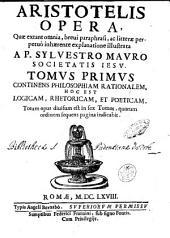 Aristotelis opera, quae extant omnia, breui paraphrasi, ac litterae perpetuò inhaerente explanatione illustrata a P. Syluestro Mauro Societatis Iesu. Tomus primus [- sextus] ..: Volume 1