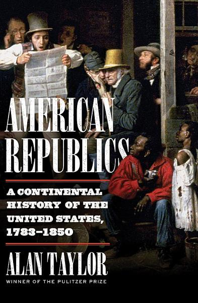 Download American Republics  A Continental History of the United States  1783 1850 Book