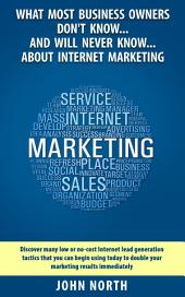 What Most Business Owners Don't Know...And Will Never Know...About Internet Marketing.: Discover low cost or no cost internet lead generation tactics