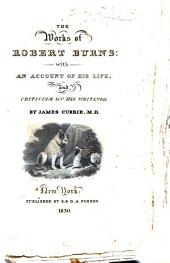Works of Robert Burns: With an Account of His Life, and Criticism on His Writings. To which are Prefixed, Some Observtions on the Character and Condition of the Scottish Peasantry.By James Currie