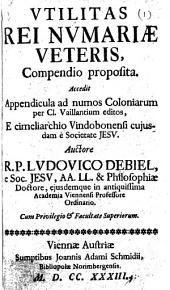 """Utilitas rei numariæ veteris, compendio proposita. Accedit appendicula ad numos coloniarum per cl. Vaillantium [i.e. J. Foy-Vaillant] editos [in """"Numismata ærea Imperatorum, Augustorum et Caesarum in coloniis, municipiis et urbibus jure Latio donatis ... percussa""""], e cimeliarchio Viodobonensi cujusdam è Societate Jesu"""
