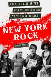 New York Rock: From the Rise of The Velvet Underground to the Fall of CBGB