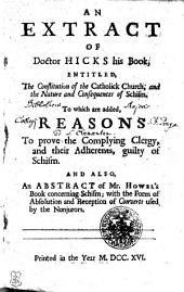 AN EXTRACT OF Doctor HICKS His Book; ENTITLED, The Constitution of the Catholick Church, and the Nature and Consequences of Schism: To which are Added, REASONS to Prove the Complying Clergy, and Their Adherents, Guilty of Schism