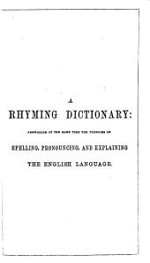 A Rhyming Dictionary: Answering at the Same Time the Purposes of Spelling, Pronouncing, and Explaining the English Language
