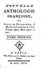 Nouvelle Anthologie Françoise, Ou Choix des Épigrammes & Madrigaux de tous les Poëtes François depuis Marot jusqu'à ce jour: Volume1