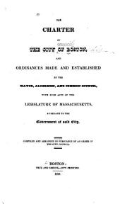 The Charter of the City of Boston, and Ordinances Made and Established by the Mayor, Aldermen, and Common Council, with Such Acts of the Legislature of Massachusetts, as Relate to the Government of Said City