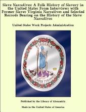 Slave Narratives: A Folk History of Slavery in the United States From Interviews with Former Slaves Virginia Narratives and Selected Records Bearing on the History of the Slave Narratives