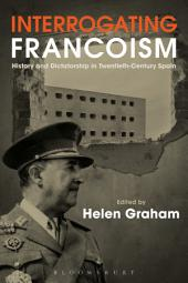Interrogating Francoism: History and Dictatorship in Twentieth-Century Spain