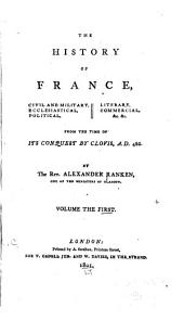The History of France: Civil and Military, Ecclesiastical, Political, Literary, Commercial, &c. &c. from the Time of Its Conquest by Clovis, A.D. 486, Volume 1