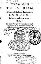 Tragicum theatrum actorum, et casuum tragicorum Londini publice celebratorum, quibus Hiberni Proregi, Episcopo Cantuariensi, ac tandem Regi ipsi, aliisque vita adempta, [et] ad Anglicanam metamorphosin via est aperta