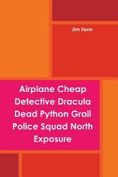 Airplane Cheap Detective Dracula Dead Python Grail Police Squad North Exposure Book PDF