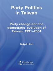 Party Politics in Taiwan: Party Change and the Democratic Evolution of Taiwan, 1991-2004