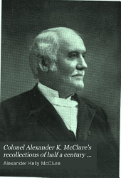 Colonel Alexander K. McClure's Recollections of Half a Century ...