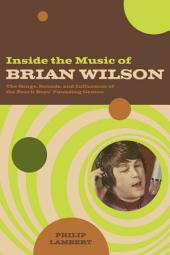 Inside the Music of Brian Wilson: The Songs, Sounds, and Influences of the Beach Boys' Founding Genius