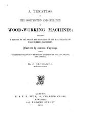 A Treatise on the Construction and Operation of Wood-working Machines: Including a History of the Origin and Progress of the Manufacture of Wood-working Machinery, Volume 1