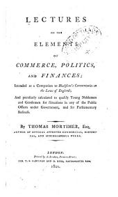 The elements of commerce, politics and finances, etc. Lectures on the elements of commerce, politics, and finances. Intended as a companion to Blackstone's Commentaries on the Laws of England, etc