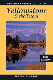 Photographer's Guide to Yellowstone & the Tetons: Edition 2