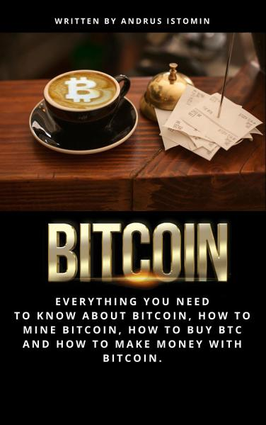 Bitcoin Everything You Need to Know about Bitcoin  how to Mine Bitcoin  how to Buy BTC and how to Make Money with Bitcoin