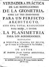 Verdadera práctica de las resoluciones de la Geometría: sobre las tres dimensiones para un perfecto architecto, con una total resolucion para medir, y dividir la planimetria para los agrimensores ...
