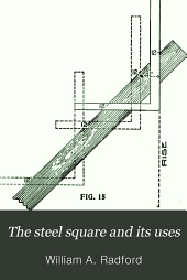 The Steel Square and Its Uses: A Complete, Up-to-date Encyclopedia on the Practical Uses of the Steel Square, Volume 1