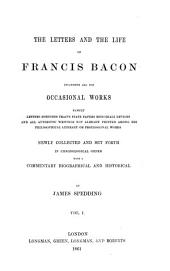 The Letters and the Life of Francis Bacon Including All His Occasional Works: Namely Letters, Speeches, Tracts, State Papers, Memorials, Devices and All Authentic Writings Not Already Printed Among His Philosophical, Literary, Or Professional Works, Volume 1