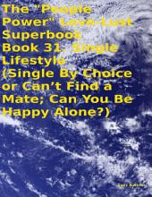 "The ""People Power"" Love - Lust Superbook: Book 31. Single Lifestyle (Single By Choice or Can't Find a Mate; Can You Be Happy Alone?)"