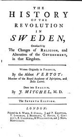 The History of the Revolution in Sweden: Occasion'd by the Changes of Religion, and Alteration of the Government, in that Kingdom. Written Originally in French, by the Abbot Vertot: ... Done Into English, by J. Mitchel, M.D.